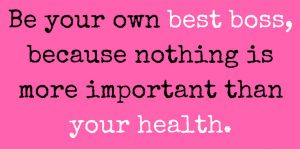 Be your own best boss, because nothing is more important than your health.